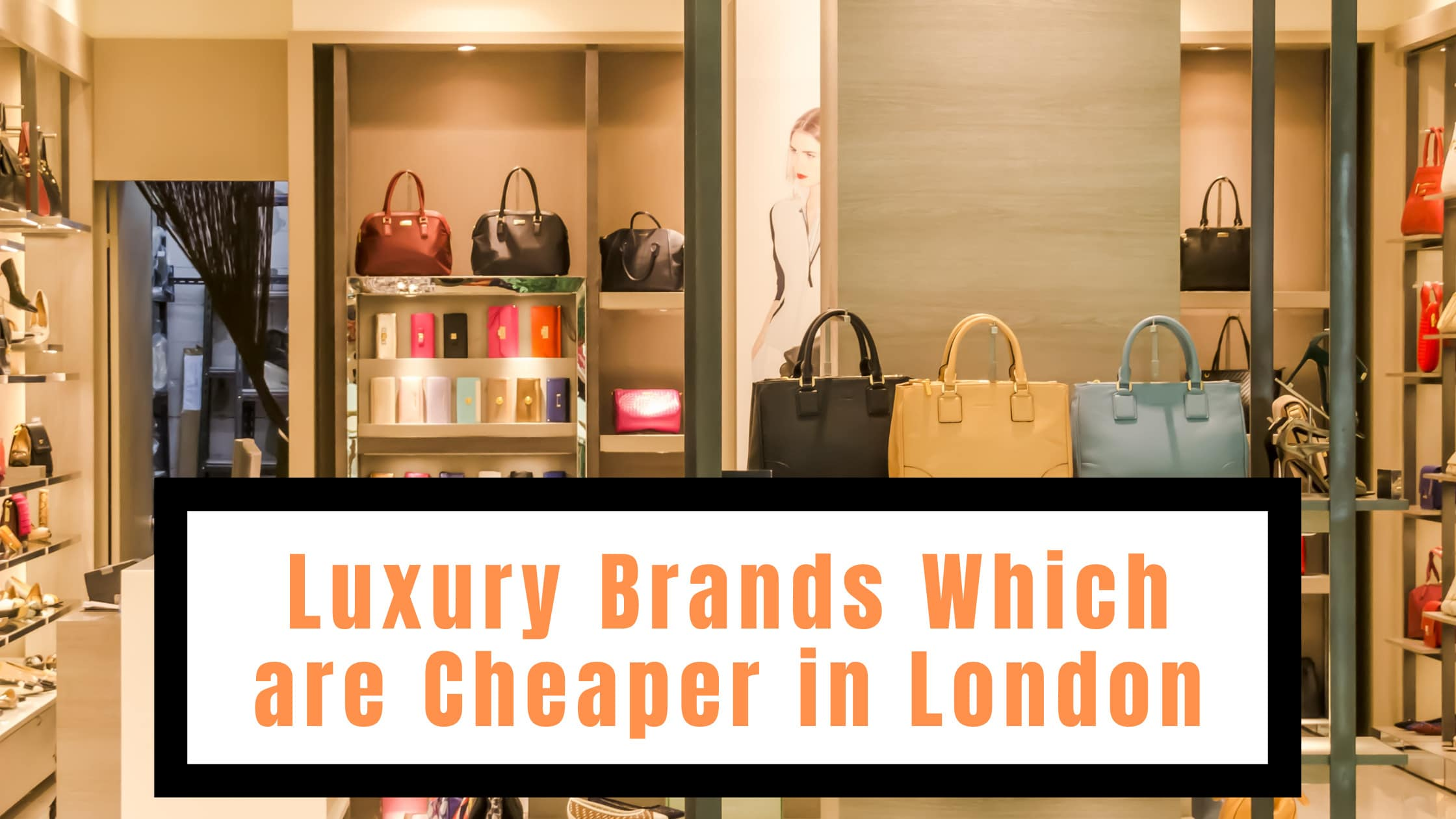 Luxury Brands Which Are Cheaper in London