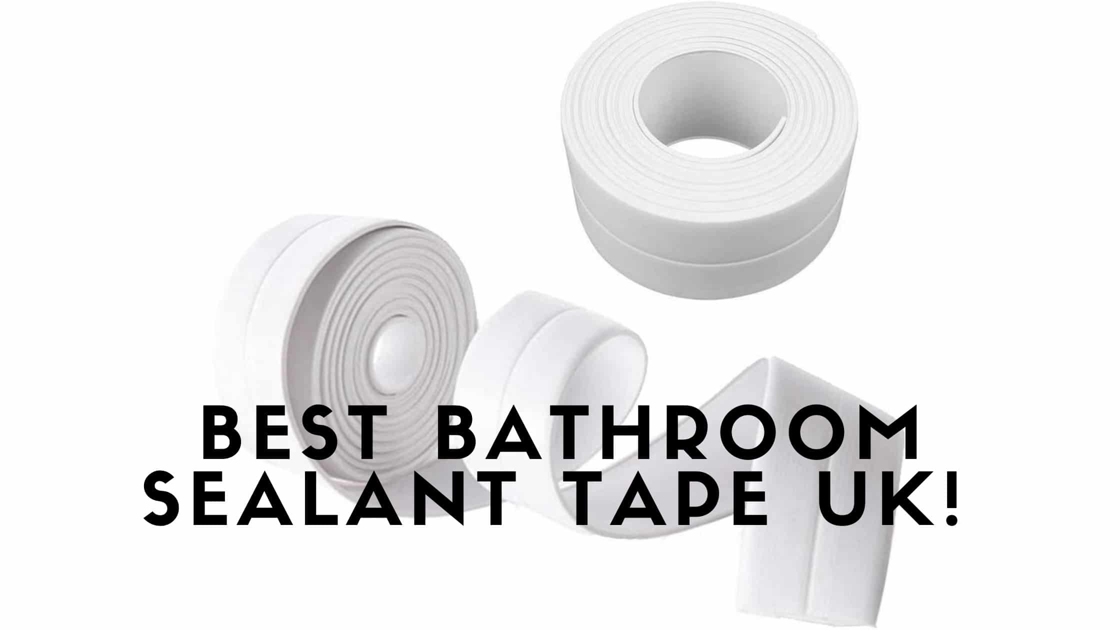 Best Bathroom Sealant Tape UK
